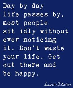 Day by day life passes by, most people sit idly without ever noticing it. Don't waste your life. Get out there and be happy.
