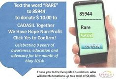 "Celebrate with us Text ""Rare"" to 85944 to donate $ 10.00 to CADASIL Together We Have Hope Non-Profit Organization, or go to our donation page at http://home.earthlink.net/~cadasil/donate.html to donate by Paypal.  Please forward this your family, friends and co-workers.    Thank you to the EveryLife Foundation for Rare Diseases as they will match each donation up to a total of $ 1,000.00.    rare diseases. Take a few minutes to text to make a difference today.   Thank you!"