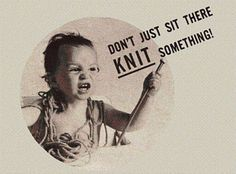 Don't just sit there…knit something!