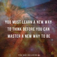 You must learn a new way to think before you can master a new way to be @youaregalaxies #quote #spirituality