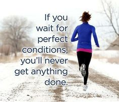 If you wait for perfect conditions, you'll never get anything done.