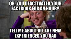 oh, you deactivated your Facebook for an hour? Tell me about all the new experiences you had - Willywonka