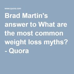 Brad Martin's answer to What are the most common weight loss myths? - Quora