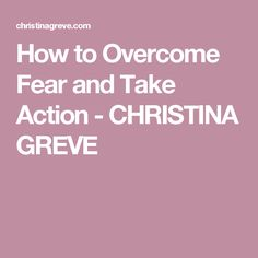 How to Overcome Fear and Take Action - CHRISTINA GREVE