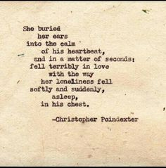 """She buried her ears into the calm of his heartbeat, and in a matter of seconds, fell terribly in love with the way her loneliness fell softly and suddenly, asleep, in his chest."" ~Christopher Poindexter"