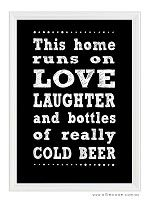 """""""This home runs on Love, Laughter and really cold beer"""" Print. Loads of colours available for only $12"""