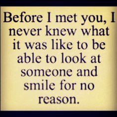Before I met you, I never knew what it was like to look at someone and smile for no reason.