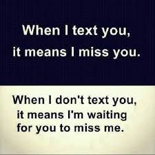 When I text you,it means I miss you.When I don't text you, it means I'm waiting for you to miss me.