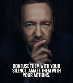 Confuse them with your silence..