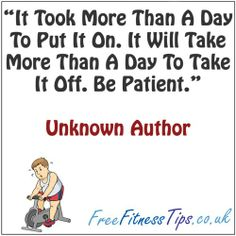 """It Took More Than A Day To Put It On. It Will Take More Than A Day To Take It Off. Be Patient.""  http://www.pinterest.com/freefitnesstips/"