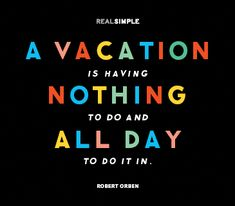 A vacation is having nothing to do and all day to do it in. Robert Orben