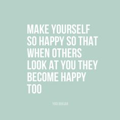 """""""Make yourself so happy so that when others look at you they become happy too"""" 