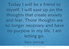 Today I will be a friend to myself. I will ease up on the thoughts that create anxiety and fear. Those thoughts are no longer necessary and have no purpose in my life. I am letting go.