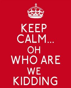 Keep calm... oh who are we kidding. #keep_calm