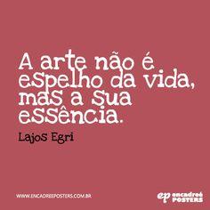 A arte não é o espelho da vida, mas a sua essência - Lajos Egri www.encadreeposters.com.br