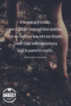 It is slow and steady, one stubborn step and then another, that we walk our way into our dreams. Small steps with consistency lead to powerful results. - Krista O'Reilly Davi-Digui #quote #dreams #BecomingUnBusy *Love this quote and this article!