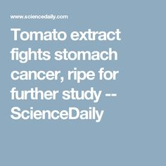 Tomato extract fights stomach cancer, ripe for further study -- ScienceDaily