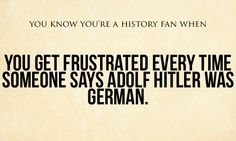 You know you are a history fan when:  you get frustrated every time someone says says Adolf Hitler was German.