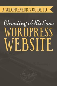 A Solopreneur's Guide To Creating A Kickass Wordpress Website {including TONS of resources, screenshots and step-by-step instructions}