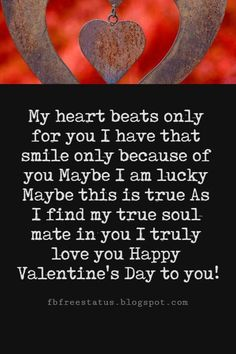 Valentines Poems For Him, My heart beats only for you I have that smile only because of you Maybe I am lucky Maybe this is true As I find my true soul mate in you I truly love you Happy Valentine's Day to you!