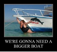 We're Going To Need A Bigger Boat!