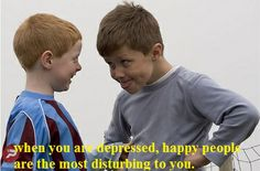 when you are depressed, happy people are the most disturbing to you