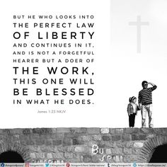 But he who looks into the perfect law of liberty and continues in it, and is not a forgetful hearer but a doer of the work, this one will be blessed in what he does. James 1:25 NKJV
