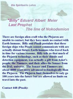 There are foreign alien craft who the Plejaren are unable to contact, but they have made no contact with Earth humans.  Billy and Ptaah postulate that these foreign ships who Ptaah cannot communicate with are actually distant future Earth humans who travel back in time for various reasons.  Billy tells us that much of the Plejaren technology, such as their shields and detection equipment, was actually a gift from Asket's people, the Timmers, and their allies the Sonaer from the DAL universe…