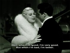 """Mae West to Cary Grant in """"She Done Him Wrong"""": """"When I'm good I'm very good. But when I'm bad I'm better""""."""
