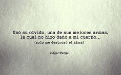 Usó su olvido, una de sus mejores armas, lo cual no hizo daño a mi cuerpo (sólo me destrozó el alma). Edgar Pareja.