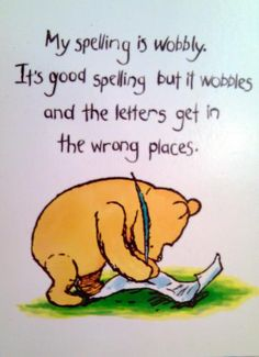 My spelling is wobbly. It's good spelling but it wobbles and the letters get in the wrong places. Milne Chapter Six - Pooh Winnie The Pooh Quotes, Winnie The Pooh Friends, Piglet Quotes, Christopher Robin, Dyslexia Quotes, House At Pooh Corner, Pooh Bear, Disney Quotes, Wise Words