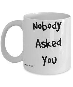 Funny Coffee Mug  Nobody Asked You funny coffee by FredlyDesigns
