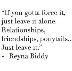 If you gotta force it, just leave it alone. Relationships, friendships, ponytails.. Just leave it. - Reyna Biddy