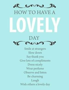 How to have a lovely day. I agree with most of this, but as much as I love perfume, and it does lift my spirits, many are alergic and could have their day ruined by your presence. I sacrifice perfume for the benefit of others in public. But, if I'm staying home, I sometimes scent up.