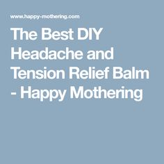 The Best DIY Headache and Tension Relief Balm - Happy Mothering