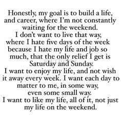 Honestly, My Goal Is To Build A Life And Career Where I Am Not Constantly Waiting For The Weekend. I Don't Want To Live That Way, Where I Hate Five Days Of The Week Because I Hate My Life And My Job So Much, That The Only Relief I Get Is Saturday And Sunday. I Want To Enjoy My Life And Not Wish It Away Every Week. I Want Each Day To Matter To Me, In Some Way. I Want To Like My Life, All Of It, Not Just My Life On The Weekend.