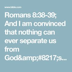 Romans 8:38-39; And I am convinced that nothing can ever separate us from God's love. Neither death nor life, neither angels nor demons,#:38 Greek nor rulers. neither our fears for today nor our worries about tomorrow—not even the powers of hell can separate us from God's love. No power in the sky above or in the earth below—indeed, nothing in all creation will ever be able to separate us from the love of God that is revealed in Christ Jesus our Lord.