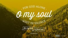 For God alone my soul waits in silence;        from him comes my salvation.        He alone is my rock and my salvation,        my fortress;...