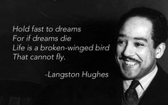 Langston Hughes - work your dreams, then dream of them becoming bigger!