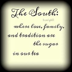 Southern ~ Where love, family and tradition are the sugar in our tea!
