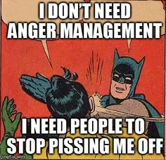 I don't need anger management. I need people to stop pissing me off.