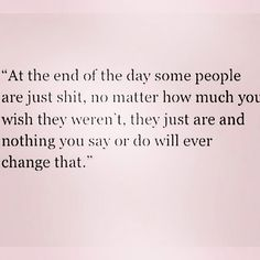 At the end of the day some people are just shit, no matter how much you wish they weren't, they just are and nothing you say or so will ever change that.