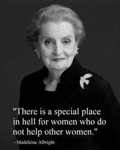 There is a special place in hell for women who do not help other women.