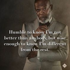 Humble to know I'm not better than anybody, but wise enough to know I'm different from the rest.