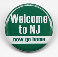 Welcome to NJ (now go home)  Was once one of my favorite slogan's when I lived there most my entire life, except the last 5 years. I am going back to my beautiful home state.  Nowhere in the world as wonderful as NJ.