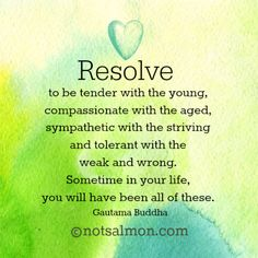 Resolve to be tender with the young, compassionate with the aged, sympathetic with the striving and tolerant with the weak and wrong. Sometime in your life you will have been all of these. Guatama Buddha @notsalmon