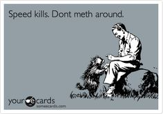 Speed kills. Don't meth around.