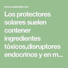 Los protectores solares suelen contener ingredientes tóxicos,disruptores endocrinos y en muchos casos favorecen el crecimiento del cáncer de piel