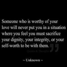 Someone who is worthy of your love will never..