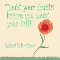 Doubt your doubts before you doubt your faith general conference lds mormon quote inspirational live and learn